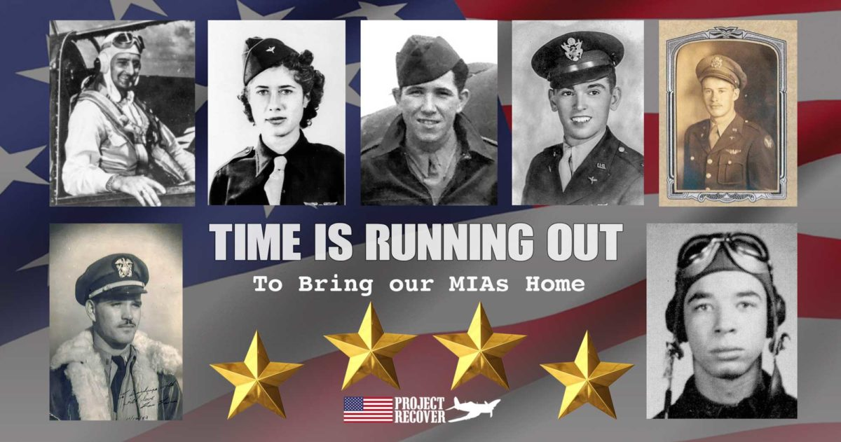 Time is Running Out. Top row, L-R: Lt. Roland R. Houle, WASP Gertrude Silver Tompkins, SSgt. Walter Graves, 2nd Lt. Thomas V. Kelly, Jr., 2nd Lt. Arthur J. Schumacher, Jr. Second Row: Ensign Francis Waters, 1st Lt. James R. Polkinghorne, Jr. All of these service members are MIAs who were missing as a result of aircraft losses around the world during World War II. Project Recover searches for MIAs around the world to bring them home for their recognition, their family's closure, and a grateful Nation. As of this writing, in addition to MIAs already repatriated, Project Recover has located 94 MIAs awaiting recovery.
